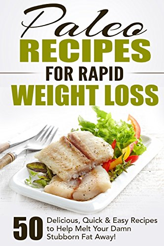 Paleo Recipes for Rapid Weight Loss: 50 Delicious, Quick & Easy Recipes to Help Melt Your Damn Stubborn Fat Away! (Paleo Recipes, Paleo, Paleo … Paleo Recipe Book, Paleo Cookbook) (Volume 1)