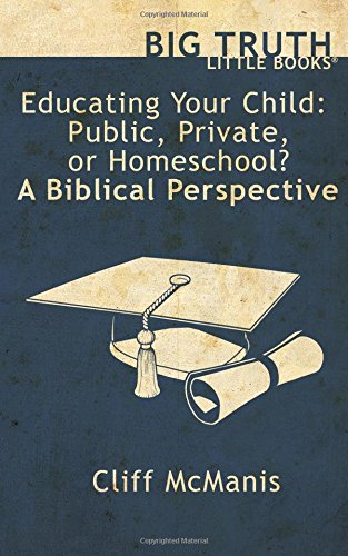 Download Educating Your Child: Public, Private, or Homeschool? A Biblical Perspective (Big Truth  little books) (Volume 9) PDF