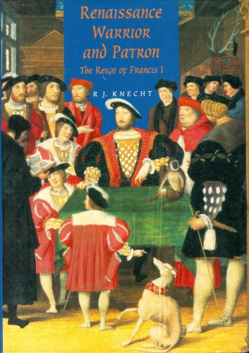 Renaissance Warrior and Patron: The Reign of Francis I (Of I Francis France King)