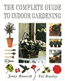The Complete Guide to Indoor Gardening, Jenny Raworth and Val Bradley, 0789203499