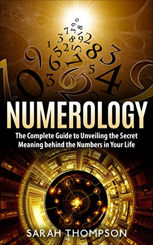 Numerology: The Complete Guide to Unveiling the Secret Meaning behind the Numbers in Your Life (Numerology, Fortune Telling, Horoscope, Numerology Books, Numbers Game, Divination, Numerical Patterns)