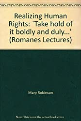 Realizing Human Rights: `Take hold of it boldly and duly...' (Romanes Lectures)