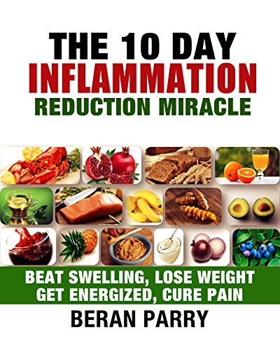 Anti Inflammation: The 10 Day Inflammation Reduction Miracle: Beat Swelling, Lose Weight, Get Energized, Cure Pain, Optimal Nutrition for the Reduction of Inflammation by Beran Parry