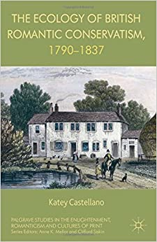 The Ecology of British Romantic Conservatism, 1790-1837 (Palgrave Studies in the Enlightenment, Romanticism and the Cultures of Print)