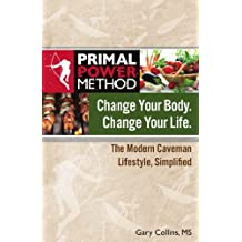 Change Your Body Change Your Life: The Modern Caveman Lifestyle Simplified (Primal Power Method Book 1)
