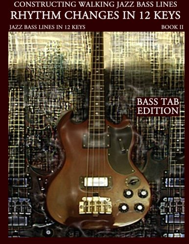Constructing Walking Jazz Bass Lines Bk II - Rhythm changes in 12 keys -Bass Tab Edition: Walking Bass Lines - Jazz walking bass method for the Electric bassist