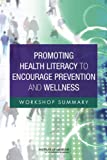 Promoting Health Literacy to Encourage Prevention and Wellness : Workshop Summary, Roundtable on Health Literacy and Institute of Medicine, 0309215773