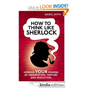 How to Think Like Sherlock: Improve Your Powers of Observation, Memory and Deduction Daniel Smith