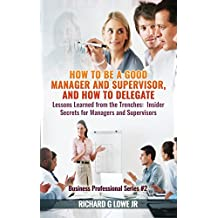 How to Be a Good Manager and Supervisor, and How to Delegate: Lessons Learned from the Trenches: Insider Secrets for Managers and Supervisors (Business Professional)
