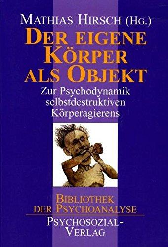 Der eigene Körper als Objekt: Zur Psychodynamik selbstdestruktiven Körperagierens (Bibliothek der Psychoanalyse)