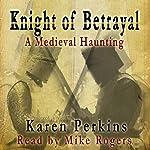 Knight of Betrayal: A Medieval Haunting | Karen Perkins