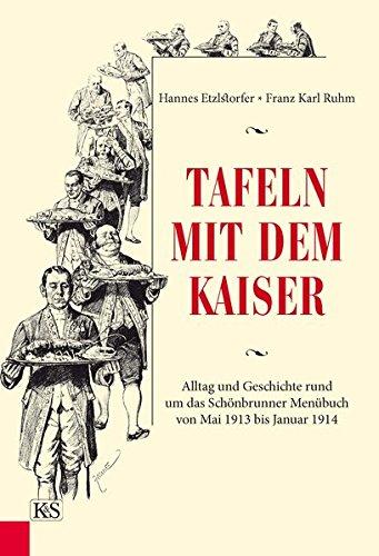 Tafeln mit dem Kaiser: Alltag und Geschichte rund um das Schönbrunner Menübuch von Mai 1913 bis Januar 1914