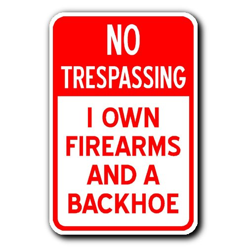 No Trespassing - I OWN FIREARMS AND A BACKHOE - 12x18 Brand New Aluminum Sign