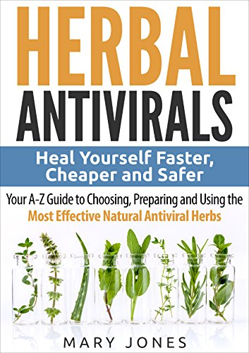 Herbal Antivirals: Heal Yourself Faster, Cheaper and Safer - Your A-Z Guide to Choosing, Preparing and Using the Most Effective Natural Antiviral Herbs by [Jones, Mary]