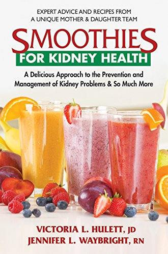 Smoothies for Kidney Health: A Delicious Approach to the Prevention and Management of Kidney Problems and So Much More (Best Foods To Eat For Kidney Health)