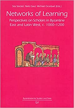 Networks of Learning: Perspectives on Scholars in Byzantine East and Latin West, c. 1000-1200 (Byzantinistische Studien und Texte)