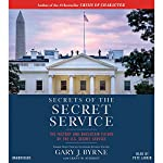 Secrets of the Secret Service: The History and Uncertain Future of the U.S. Secret Service | Gary J. Byrne,Grant M. Schmidt