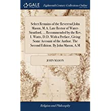 Select Remains of the Reverend John Mason, M.A. Late Rector of Water-Stratford, ... Recommended by the Rev. I. Watts, D.D. with a Preface, Giving Some ... the Second Edition. by John Mason, A.M