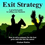 Exit Strategy: A Practical Guide to Selling Your Business : How to Sell a Company for the Best Price and Ride into the Sunset | Graham Watkins