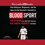 Blood Sport: Alex Rodriguez, Biogenesis, and the Quest to End Baseball's Steroid Era | Tim Elfrink,Gus Garcia-Roberts
