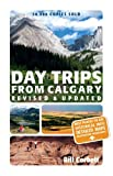 Day Trips from Calgary: 3rd Edition (Revised and Updated) (Best of Alberta)
