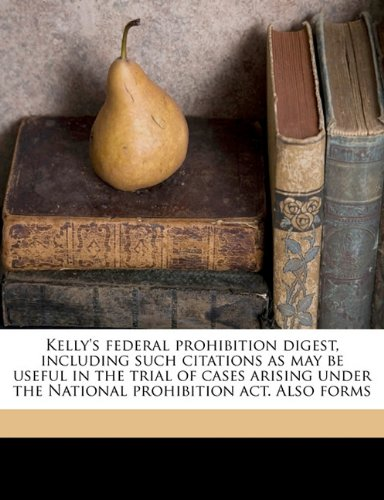 Download Kelly's federal prohibition digest, including such citations as may be useful in the trial of cases arising under the National prohibition act. Also forms PDF