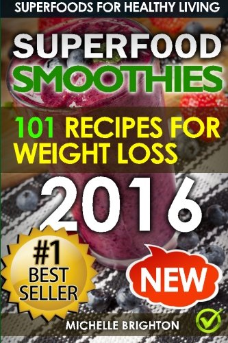 Superfood Smoothies: The 101 Best Super Smoothie Recipes for Healthy Living and Weight Loss (Superfoods for Healthy Living) (Volume 2)