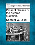 Present phases of the divorce Question, Samuel W. Dike, 1240001282