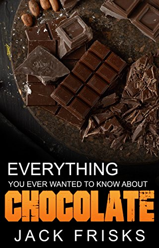 Everything You Ever Wanted to Know About Chocolate by Jack Frisks