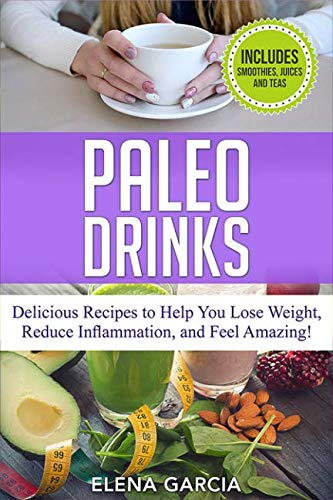 Paleo Drinks: Delicious Recipes to Help You Lose Weight, Reduce Inflammation and Feel Amazing. Includes Smoothies, Juices and Teas (Paleo, Clean Eating) by Elena Garcia