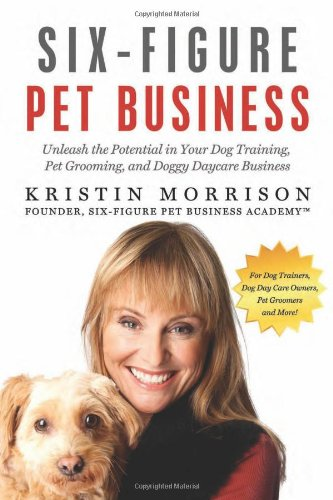 Six-Figure Pet Business: Unleash The Potential In Your Dog Training, Pet Grooming, And Doggy Daycare Business