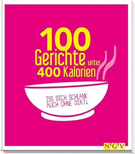 100 Gerichte unter 400 Kalorien: Iss dich schlank auch ohne Diät!