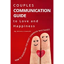 Couples Communication Guide to Love and Happiness: How to overcome the most common mistakes. Build trust and emotional intimacy. Stop conflicts forever! Communication in marriage