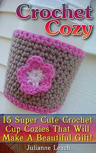 Crochet Cozy: 15 Super Cute Crochet Cup Cozies That Will Make A Beautiful Gift!: (Crochet Hook A, Crochet Accessories, Crochet Patterns, Crochet Books, Easy Crocheting) by [Leach, Julianne]