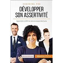 Développer son assertivité: Apprendre à s'affirmer dans le respect de l'autre (Coaching pro t. 42) (French Edition)