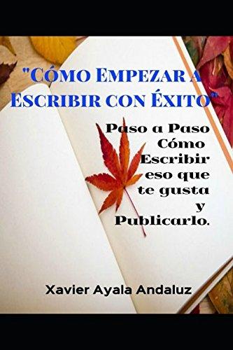 """""""Como Empezar a Escribir con Exito"""": Paso a Paso Como escribir eso que te gusta y Publicarlo. (Spanish Edition) [Xavier Ayala Andaluz] (Tapa Blanda)"""
