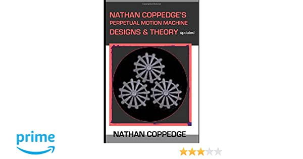 Nathan Coppedges Perpetual Motion Machine Designs & Theory ...