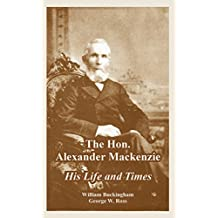 The Hon. Alexander MacKenzie: His Life and Times