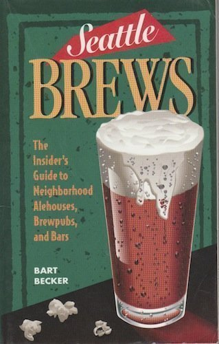 Seattle Brews: The Insider's Guide to Neighborhood Alehouses, Brewpubs, and Bars