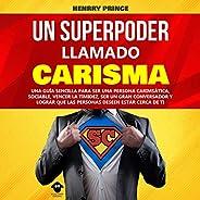 Un Superpoder Llamado Carisma [A Superpower Called Charisma]: Una guía sencilla para ser una persona carismáti