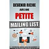 Devenir Riche Avec Une Petite Mailing List: Le Système Email Marketing Complet Pour Construire Et Transformer Une Mailing List (Même Petite) En Poule Aux Oeufs D'Or. (French Edition)