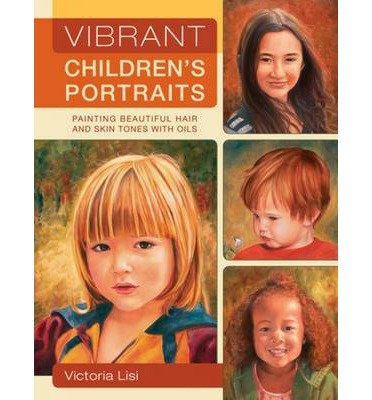 [(Vibrant Children's Portraits: Painting Beautiful Hair and Skin Tones with Oils )] [Author: Victoria Lisi] [Feb-2010]