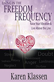 Living In The Freedom Frequency: Raise Your Vibration and Live Above the Line by [Klassen, Karen]