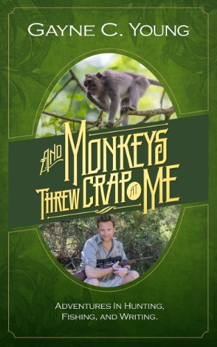 And Monkeys Threw Crap At Me: Adventures in Hunting, Fishing, and Writing
