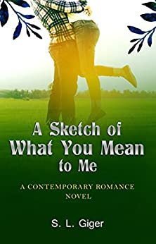 A Sketch of What You Mean To Me: A Contemporary Romance Novel by [Giger, S. L.]