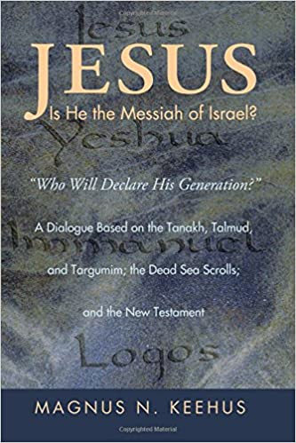Jesus: Is He the Messiah of Israel?: Who will Declare His Generation? A Dialogue Based on the Tanakh, Talmud, and Targumim; the Dead Sea Scrolls; and the New Testament