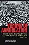 Visions of Annihilation: The Ustasha Regime and the Cultural Politics of Fascism, 1941–1945 (Russian and East European Studies)