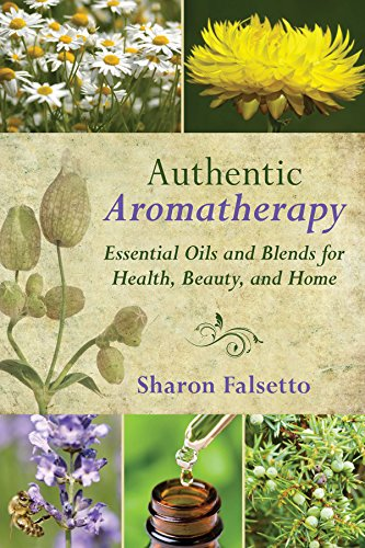Authentic Aromatherapy: Essential Oils and Blends for Health, Beauty, and Home - Authentic Fragrances