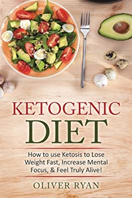Ketogenic Diet: How to use Ketosis to Lose Weight, Increase Mental Focus, & Feel Truly Alive!