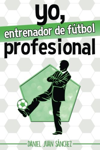 Yo, entrenador de fútbol profesional (Spanish Edition)